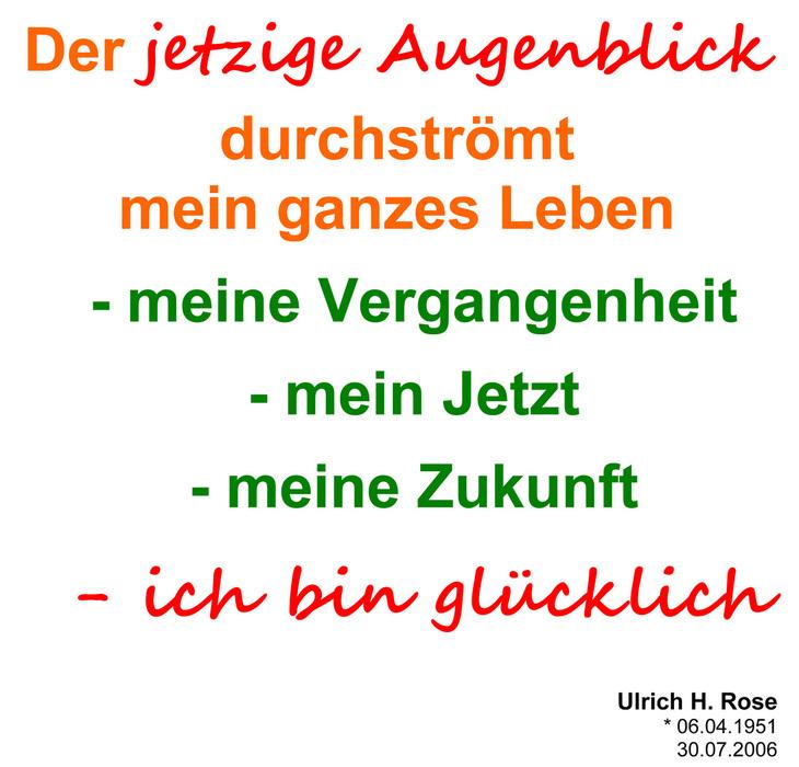 Der Jetzige Augenblick Durchströmt Mein Ganzes Leben   Meine Vergangenheit    Mein Jetzt   Meine Zukunft   Ich Bin Glücklich. Ulrich H. Rose Vom  02.12.2011